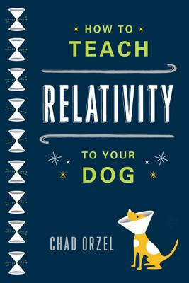 How to Teach Relativity to Your Dog By Orzel, Chad